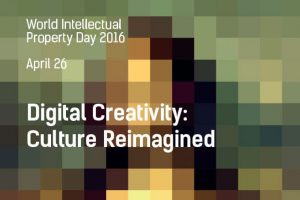 WORLD IP DAY – April 26, 2016 - Digital Creativity: Culture Reimagined